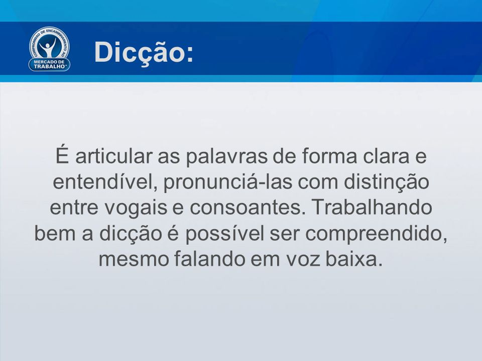 Dicção: É articular as palavras de forma clara e entendível, pronunciá-las com distinção entre vogais e consoantes. Trabalhando bem a dicção é possíve