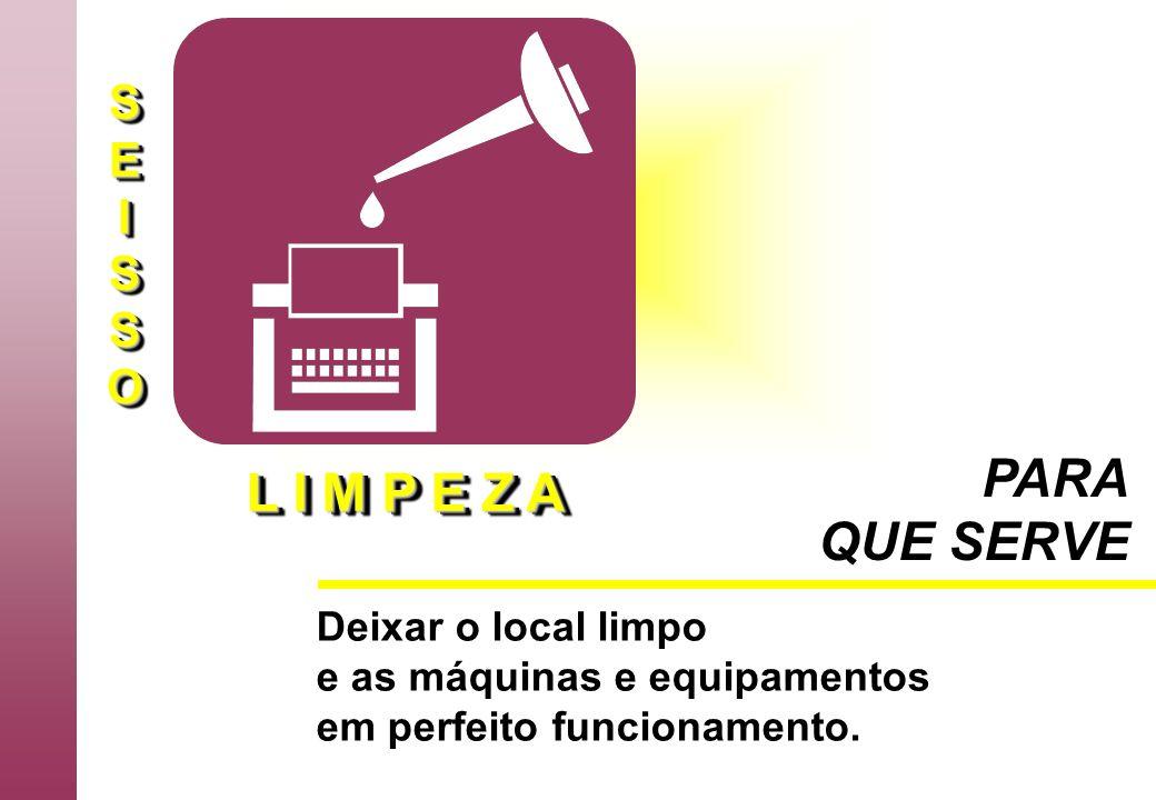 SEISSOSEISSO L I M P E Z A PARA QUE SERVE Deixar o local limpo e as máquinas e equipamentos em perfeito funcionamento.