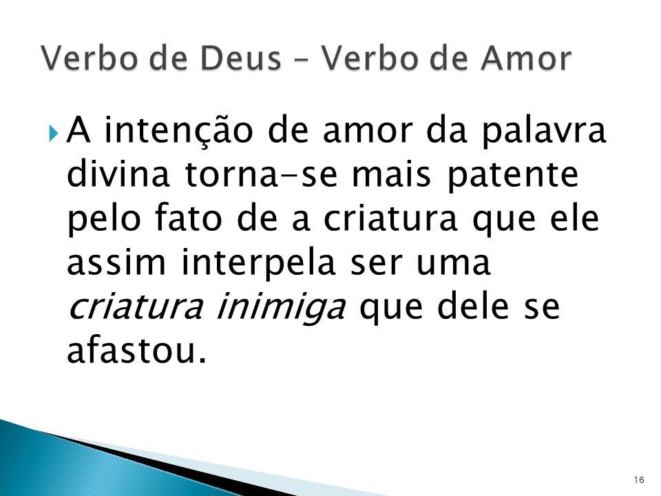 A intenção de amor da palavra divina torna-se mais patente pelo fato de a criatura que ele assim interpela ser uma criatura inimiga que dele se afasto