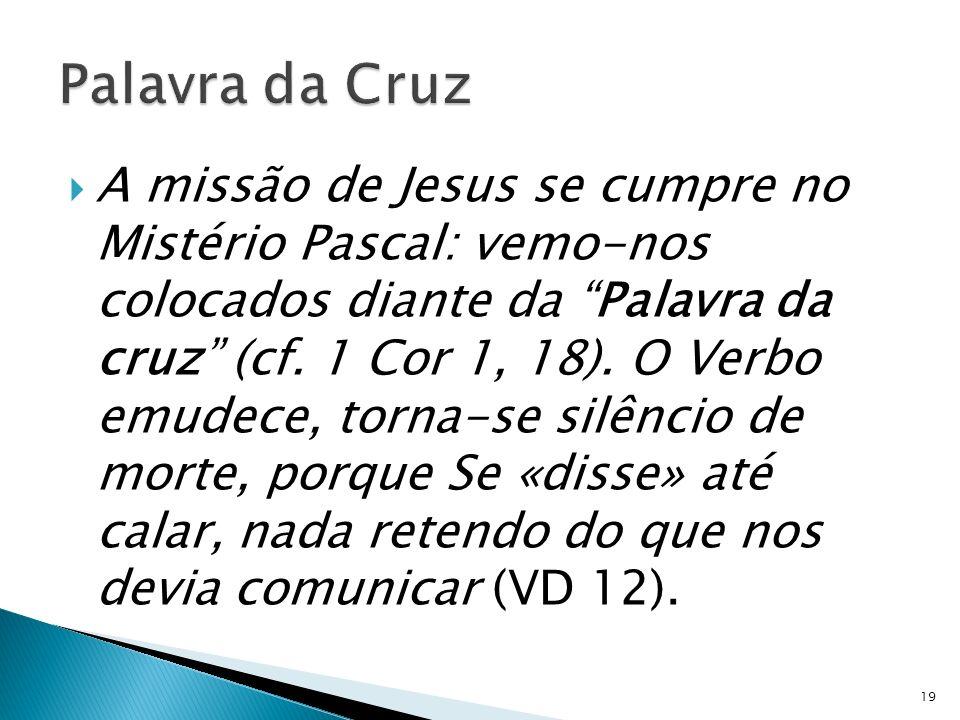 A missão de Jesus se cumpre no Mistério Pascal: vemo-nos colocados diante da Palavra da cruz (cf. 1 Cor 1, 18). O Verbo emudece, torna-se silêncio de