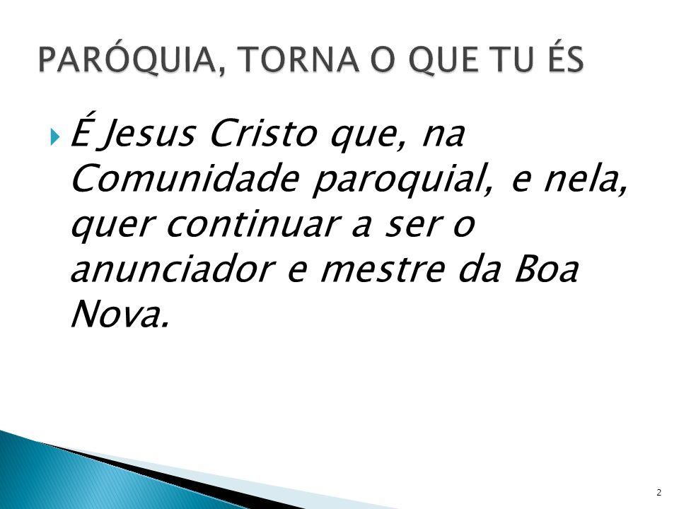 É Jesus Cristo que, na Comunidade paroquial, e nela, quer continuar a ser o anunciador e mestre da Boa Nova. 2