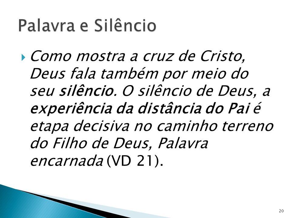 Como mostra a cruz de Cristo, Deus fala também por meio do seu silêncio. O silêncio de Deus, a experiência da distância do Pai é etapa decisiva no cam