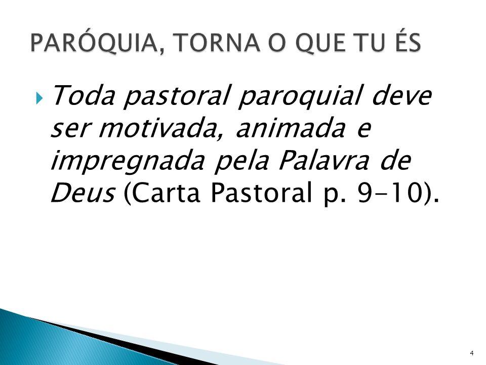 Toda pastoral paroquial deve ser motivada, animada e impregnada pela Palavra de Deus (Carta Pastoral p. 9-10). 4