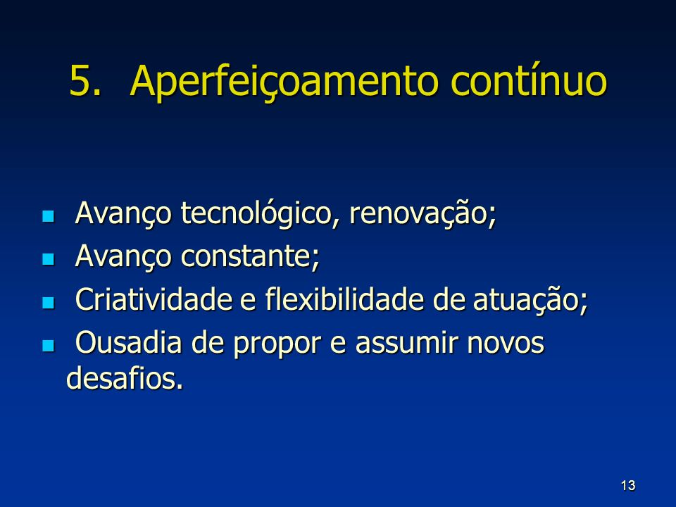 13 5.Aperfeiçoamento contínuo Avanço tecnológico, renovação; Avanço tecnológico, renovação; Avanço constante; Avanço constante; Criatividade e flexibi