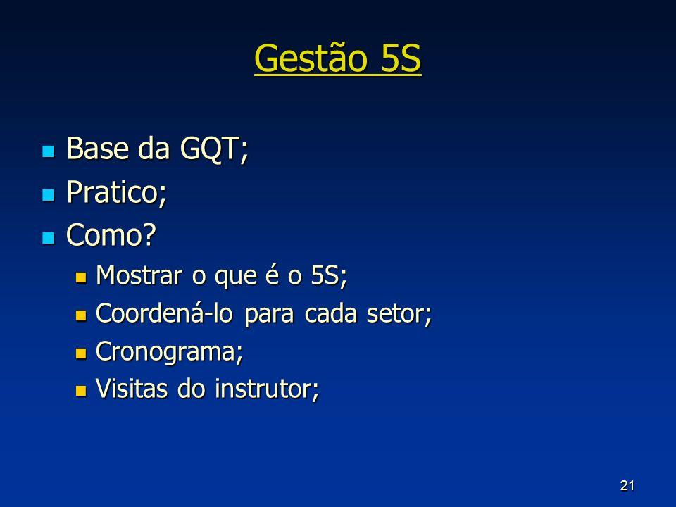 21 Gestão 5S Base da GQT; Base da GQT; Pratico; Pratico; Como? Como? Mostrar o que é o 5S; Mostrar o que é o 5S; Coordená-lo para cada setor; Coordená