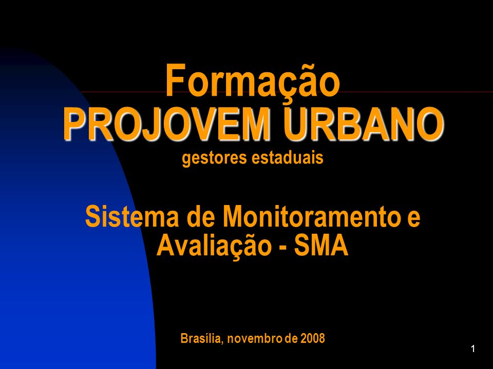 1 PROJOVEM URBANO Formação PROJOVEM URBANO gestores estaduais Sistema de Monitoramento e Avaliação - SMA Brasília, novembro de 2008
