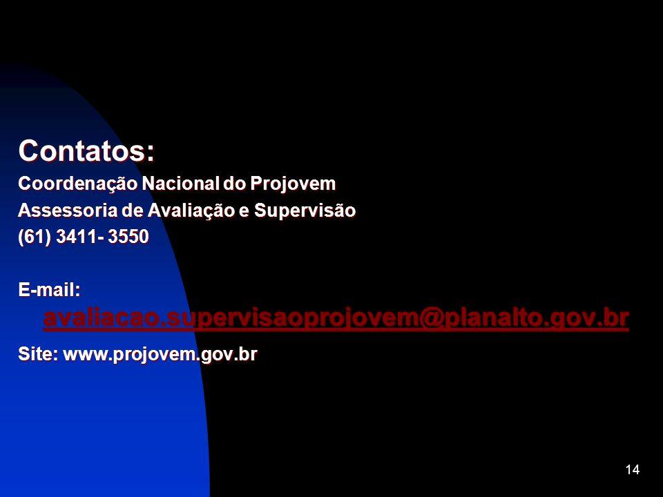 14 Contatos: Coordenação Nacional do Projovem Assessoria de Avaliação e Supervisão (61) 3411- 3550 E-mail: avaliacao.supervisaoprojovem@planalto.gov.b