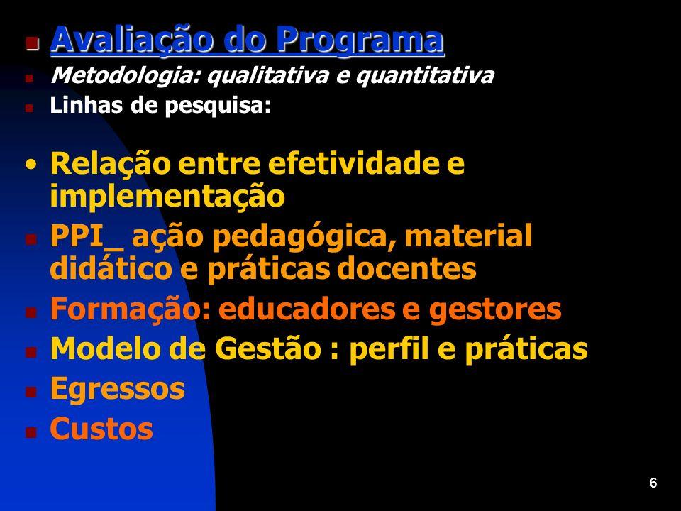 6 Avaliação do Programa Avaliação do Programa Metodologia: qualitativa e quantitativa Linhas de pesquisa: Relação entre efetividade e implementação PP