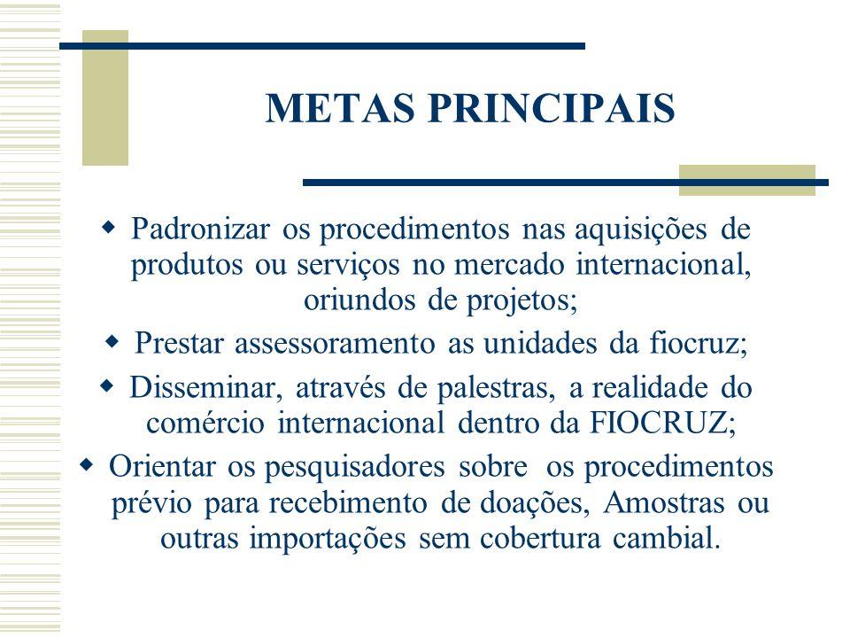 METAS PRINCIPAIS Padronizar os procedimentos nas aquisições de produtos ou serviços no mercado internacional, oriundos de projetos; Prestar assessoram
