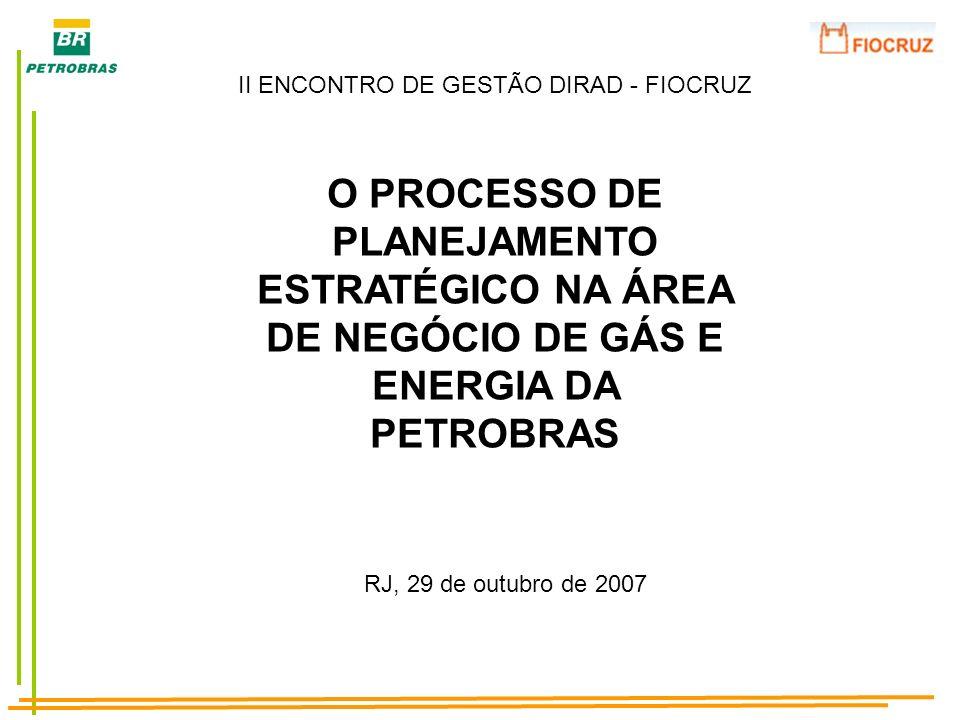 O PROCESSO DE PLANEJAMENTO ESTRATÉGICO NA ÁREA DE NEGÓCIO DE GÁS E ENERGIA DA PETROBRAS RJ, 29 de outubro de 2007 II ENCONTRO DE GESTÃO DIRAD - FIOCRU
