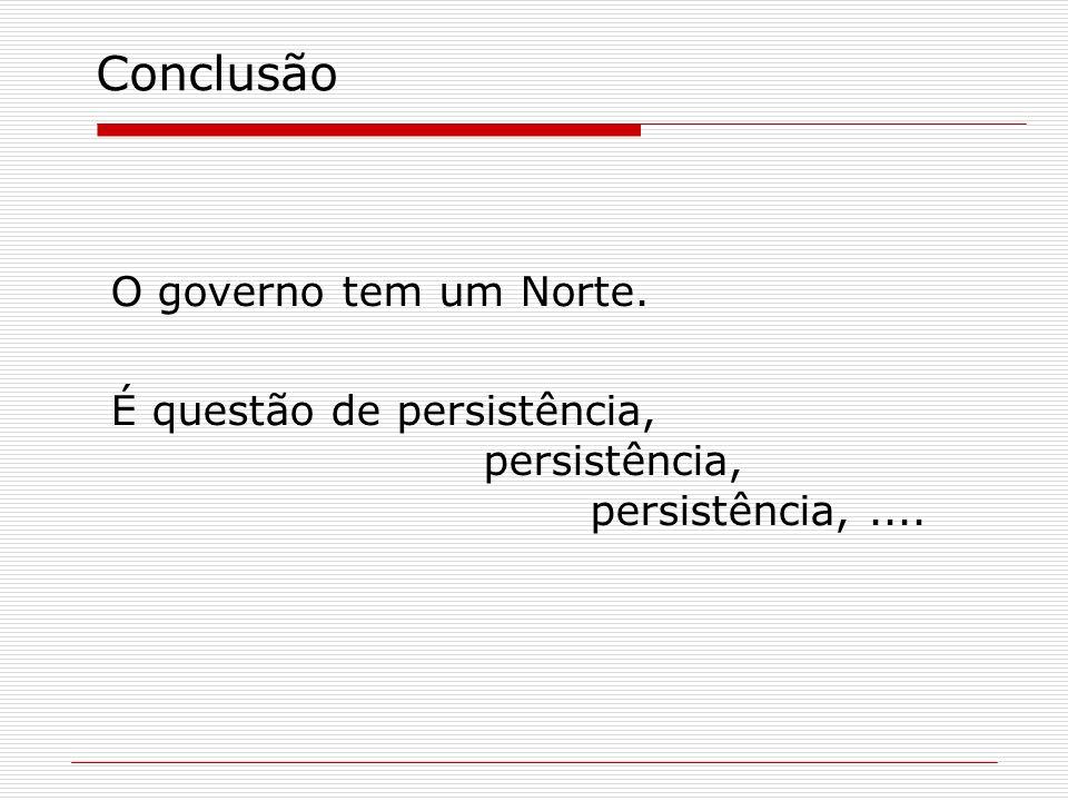 Conclusão O governo tem um Norte. É questão de persistência, persistência, persistência,....