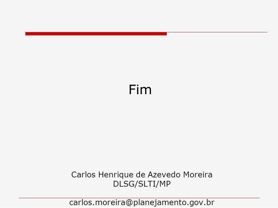 Carlos Henrique de Azevedo Moreira DLSG/SLTI/MP carlos.moreira@planejamento.gov.br Fim