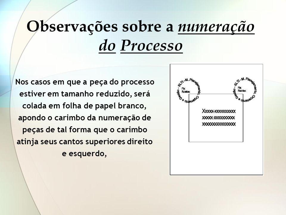 Observações sobre a numeração do Processo Nos casos em que a peça do processo estiver em tamanho reduzido, será colada em folha de papel branco, apond