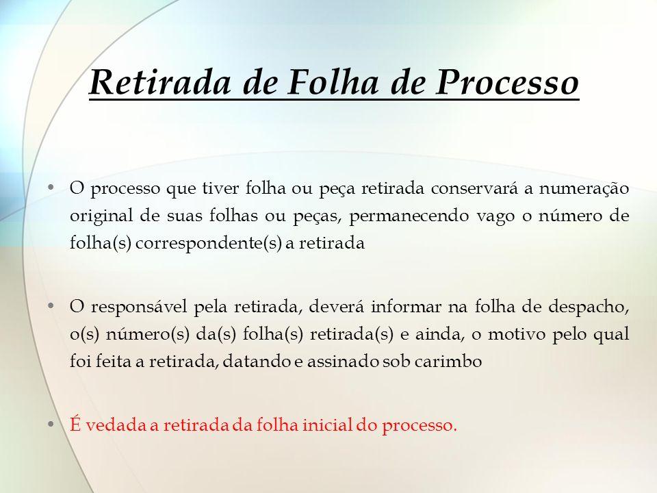 Retirada de Folha de Processo O processo que tiver folha ou peça retirada conservará a numeração original de suas folhas ou peças, permanecendo vago o
