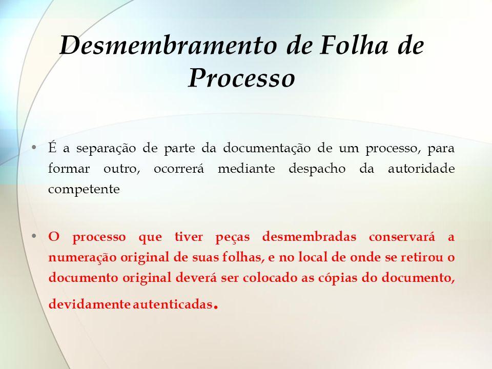 Desmembramento de Folha de Processo É a separação de parte da documentação de um processo, para formar outro, ocorrerá mediante despacho da autoridade