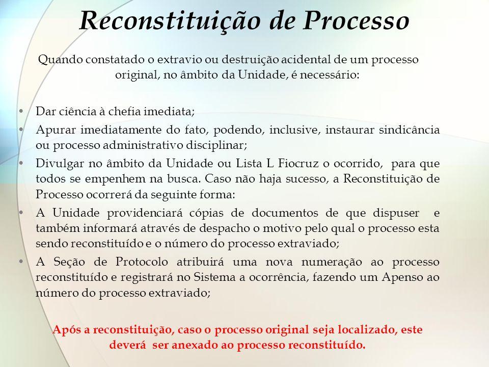 Reconstituição de Processo Quando constatado o extravio ou destruição acidental de um processo original, no âmbito da Unidade, é necessário: Dar ciênc