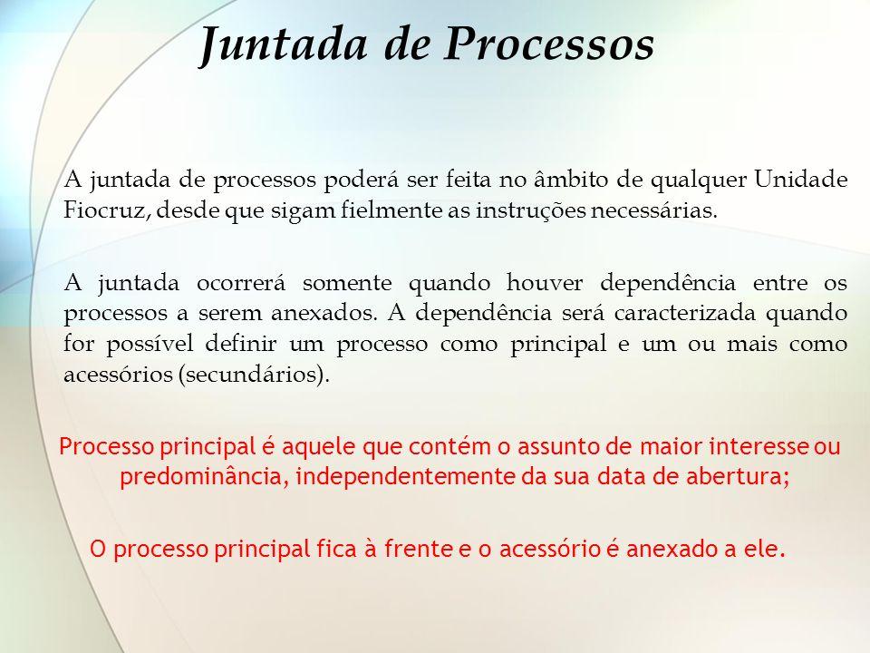 Juntada de Processos A juntada de processos poderá ser feita no âmbito de qualquer Unidade Fiocruz, desde que sigam fielmente as instruções necessária