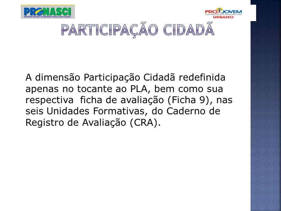 A dimensão Participação Cidadã redefinida apenas no tocante ao PLA, bem como sua respectiva ficha de avaliação (Ficha 9), nas seis Unidades Formativas