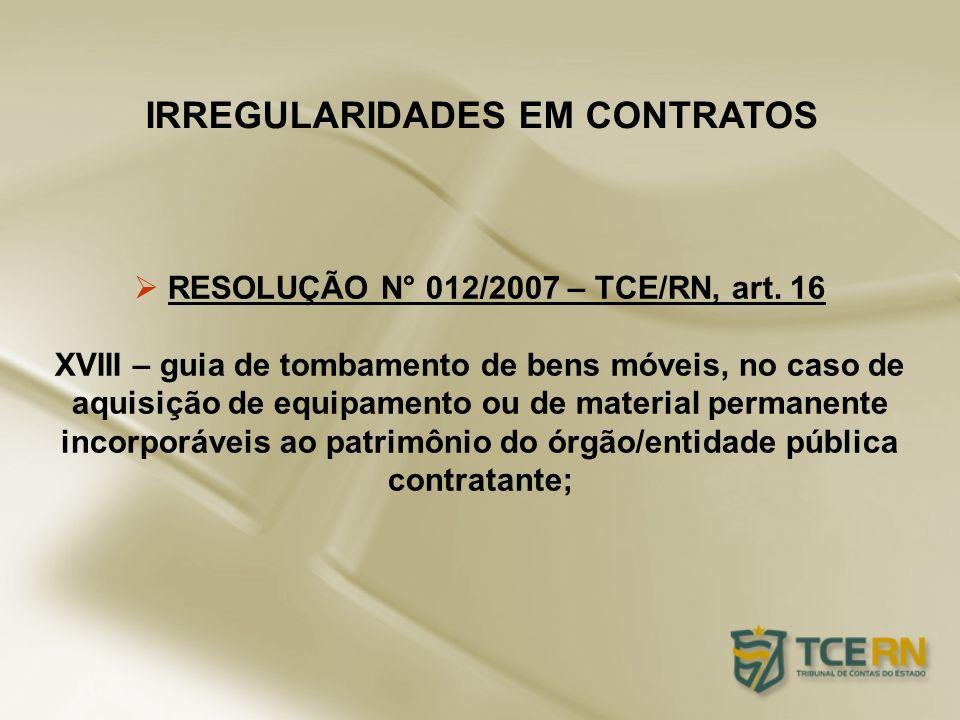 IRREGULARIDADES EM CONTRATOS RESOLUÇÃO N° 012/2007 – TCE/RN, art. 16 XVIII – guia de tombamento de bens móveis, no caso de aquisição de equipamento ou