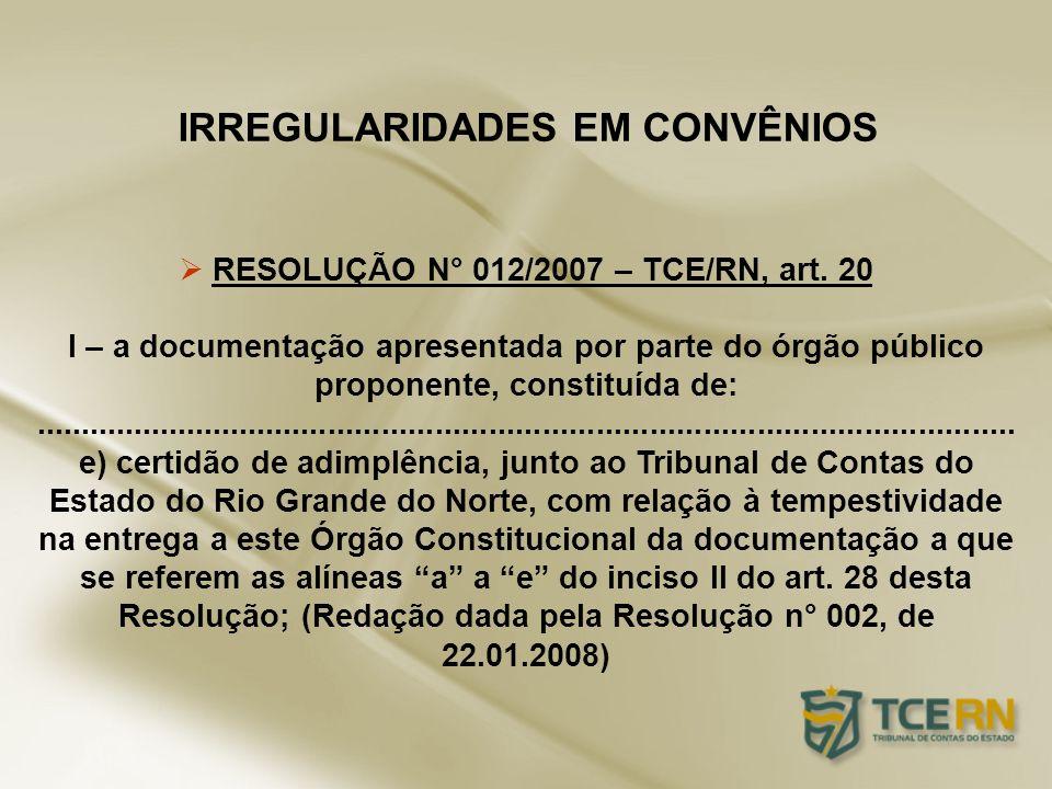 IRREGULARIDADES EM CONVÊNIOS RESOLUÇÃO N° 012/2007 – TCE/RN, art. 20 I – a documentação apresentada por parte do órgão público proponente, constituída