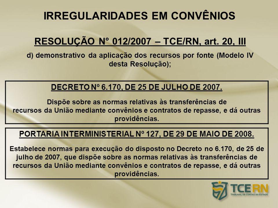 IRREGULARIDADES EM CONVÊNIOS d) demonstrativo da aplicação dos recursos por fonte (Modelo IV desta Resolução); RESOLUÇÃO N° 012/2007 – TCE/RN, art. 20