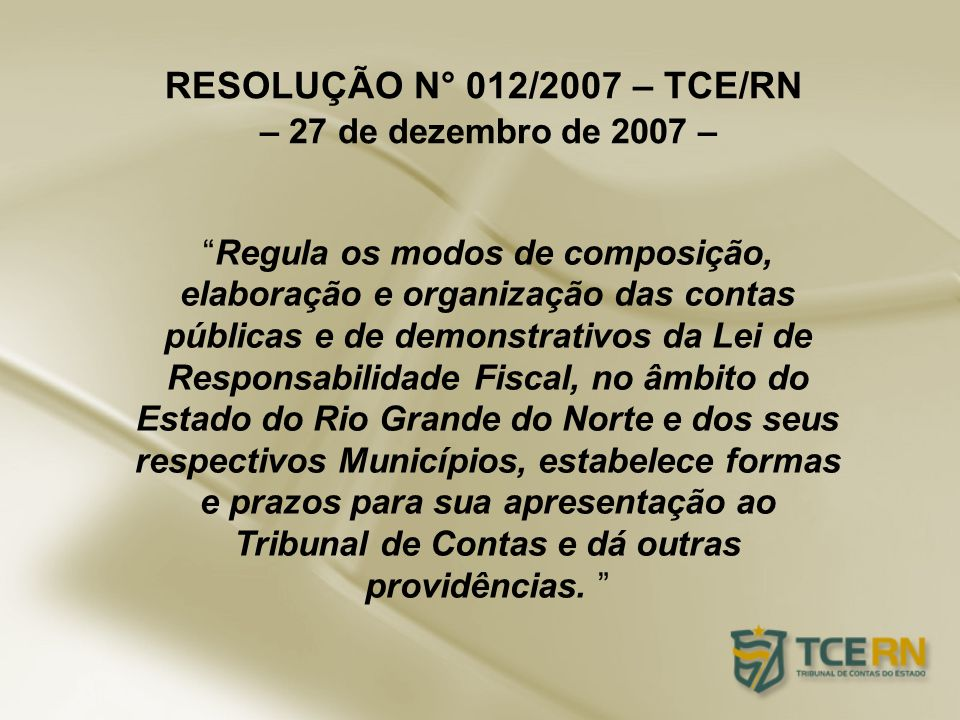RESOLUÇÃO N° 012/2007 – TCE/RN – 27 de dezembro de 2007 – Regula os modos de composição, elaboração e organização das contas públicas e de demonstrati
