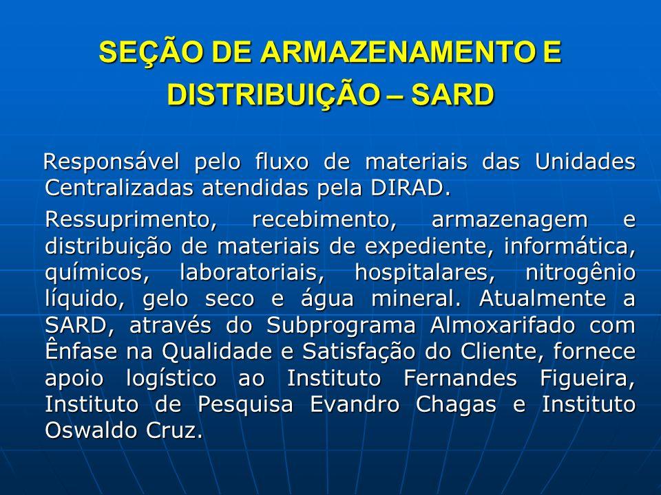 SEÇÃO DE ARMAZENAMENTO E DISTRIBUIÇÃO – SARD Responsável pelo fluxo de materiais das Unidades Centralizadas atendidas pela DIRAD. Responsável pelo flu