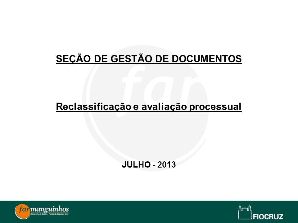 SEÇÃO DE GESTÃO DE DOCUMENTOS Reclassificação e avaliação processual JULHO - 2013