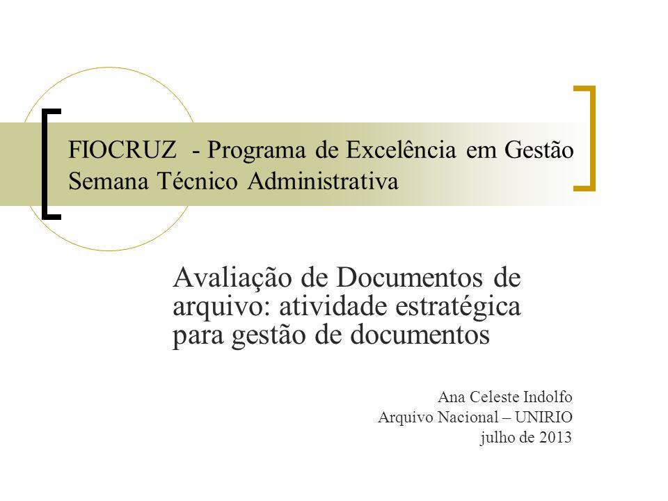 FIOCRUZ - Programa de Excelência em Gestão Semana Técnico Administrativa Avaliação de Documentos de arquivo: atividade estratégica para gestão de documentos Ana Celeste Indolfo Arquivo Nacional – UNIRIO julho de 2013