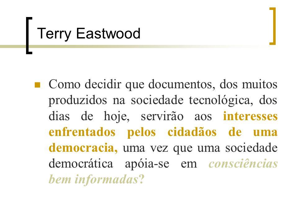 Terry Eastwood Como decidir que documentos, dos muitos produzidos na sociedade tecnológica, dos dias de hoje, servirão aos interesses enfrentados pelos cidadãos de uma democracia, uma vez que uma sociedade democrática apóia-se em consciências bem informadas?