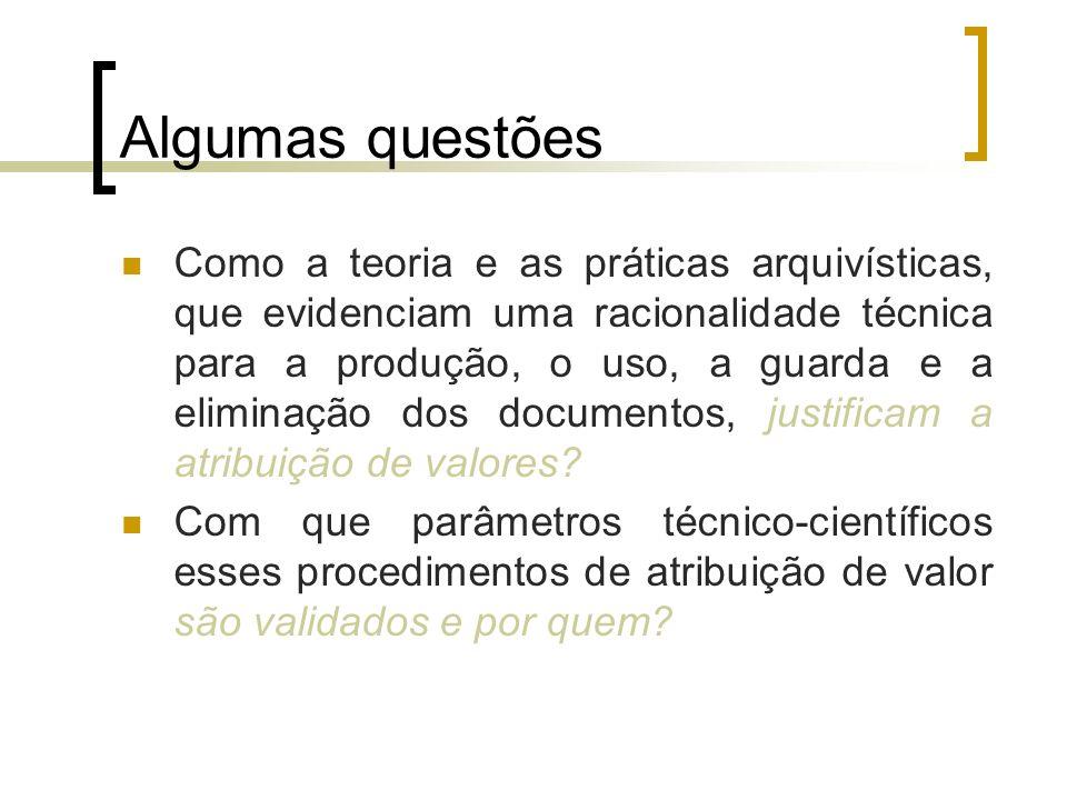Algumas questões Como a teoria e as práticas arquivísticas, que evidenciam uma racionalidade técnica para a produção, o uso, a guarda e a eliminação dos documentos, justificam a atribuição de valores.