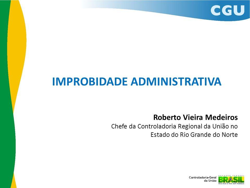 IMPROBIDADE ADMINISTRATIVA Roberto Vieira Medeiros Chefe da Controladoria Regional da União no Estado do Rio Grande do Norte