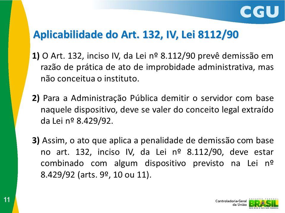 Aplicabilidade do Art. 132, IV, Lei 8112/90 11 1) O Art. 132, inciso IV, da Lei nº 8.112/90 prevê demissão em razão de prática de ato de improbidade a