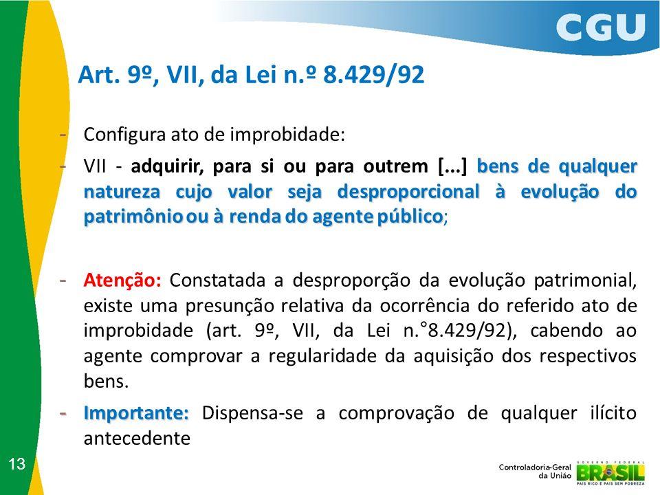 Art. 9º, VII, da Lei n.º 8.429/92 13 - Configura ato de improbidade: bens de qualquer natureza cujo valor seja desproporcional à evolução do patrimôni