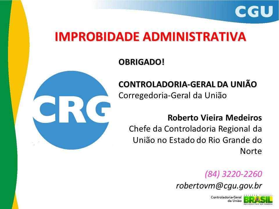IMPROBIDADE ADMINISTRATIVA vbg OBRIGADO! CONTROLADORIA-GERAL DA UNIÃO CONTROLADORIA-GERAL DA UNIÃO Corregedoria-Geral da União Roberto Vieira Medeiros