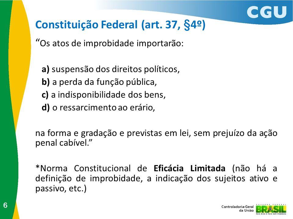 Constituição Federal (art. 37, §4º) 66 Os atos de improbidade importarão: a) suspensão dos direitos políticos, b) a perda da função pública, c) a indi