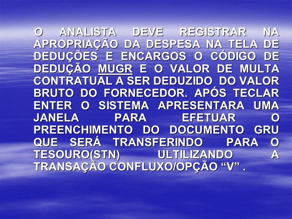 O ANALISTA DEVE REGISTRAR NA APROPRIAÇÃO DA DESPESA NA TELA DE DEDUÇÕES E ENCARGOS O CÓDIGO DE DEDUÇÃO MUGR E O VALOR DE MULTA CONTRATUAL A SER DEDUZI