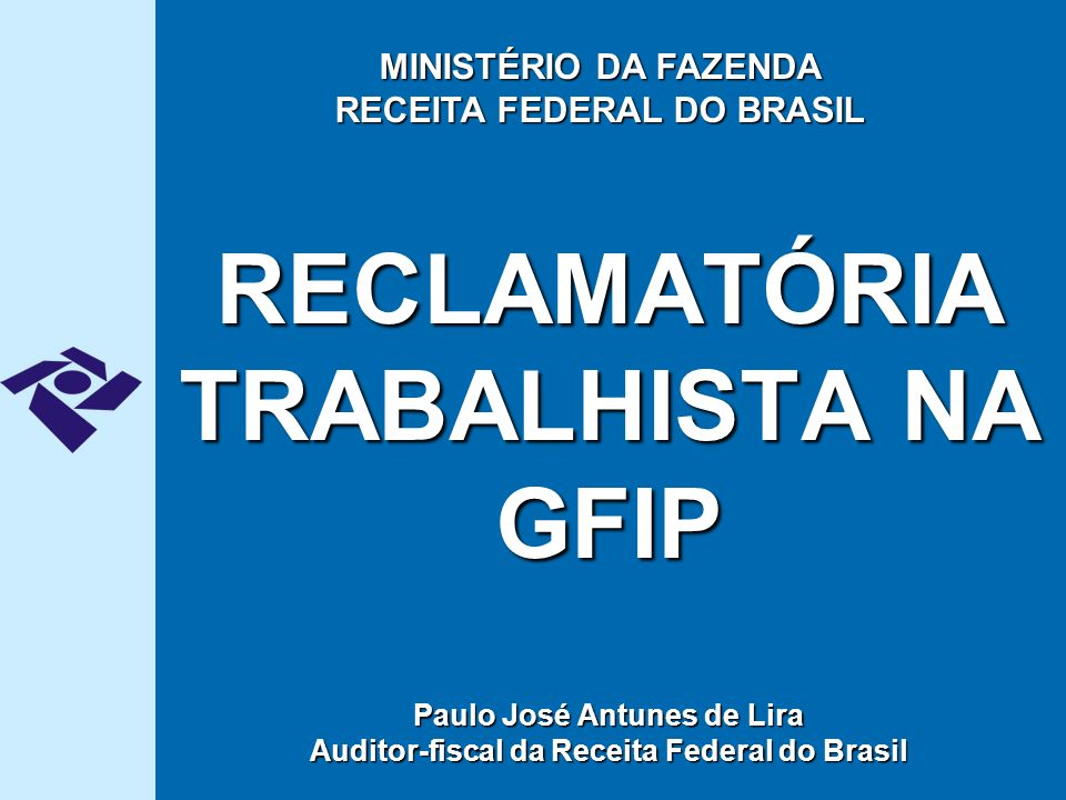 RECLAMATÓRIA TRABALHISTA NA GFIP Paulo José Antunes de Lira Auditor-fiscal da Receita Federal do Brasil MINISTÉRIO DA FAZENDA RECEITA FEDERAL DO BRASIL