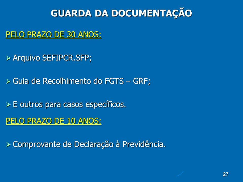 27 PELO PRAZO DE 30 ANOS: Arquivo SEFIPCR.SFP; Arquivo SEFIPCR.SFP; Guia de Recolhimento do FGTS – GRF; Guia de Recolhimento do FGTS – GRF; E outros para casos específicos.