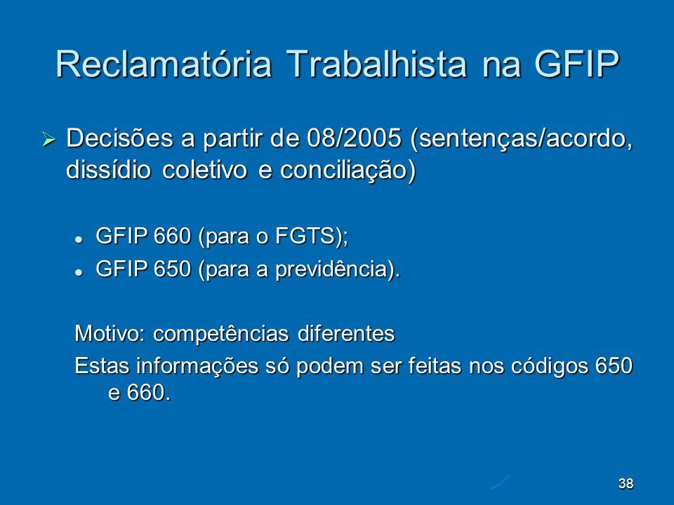 38 Reclamatória Trabalhista na GFIP Decisões a partir de 08/2005 (sentenças/acordo, dissídio coletivo e conciliação) Decisões a partir de 08/2005 (sentenças/acordo, dissídio coletivo e conciliação) GFIP 660 (para o FGTS); GFIP 660 (para o FGTS); GFIP 650 (para a previdência).