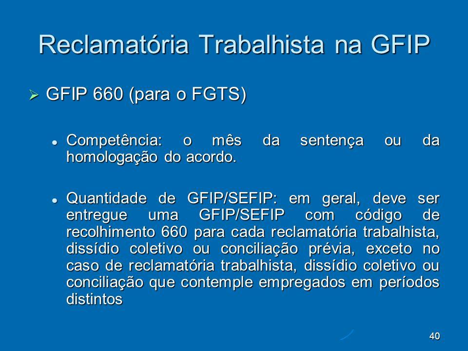 40 Reclamatória Trabalhista na GFIP GFIP 660 (para o FGTS) GFIP 660 (para o FGTS) Competência: o mês da sentença ou da homologação do acordo.