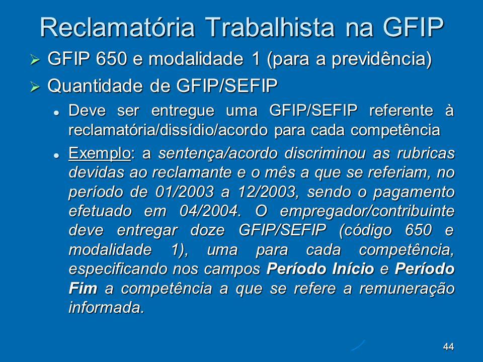 44 Reclamatória Trabalhista na GFIP GFIP 650 e modalidade 1 (para a previdência) GFIP 650 e modalidade 1 (para a previdência) Quantidade de GFIP/SEFIP Quantidade de GFIP/SEFIP Deve ser entregue uma GFIP/SEFIP referente à reclamatória/dissídio/acordo para cada competência Deve ser entregue uma GFIP/SEFIP referente à reclamatória/dissídio/acordo para cada competência Exemplo: a sentença/acordo discriminou as rubricas devidas ao reclamante e o mês a que se referiam, no período de 01/2003 a 12/2003, sendo o pagamento efetuado em 04/2004.
