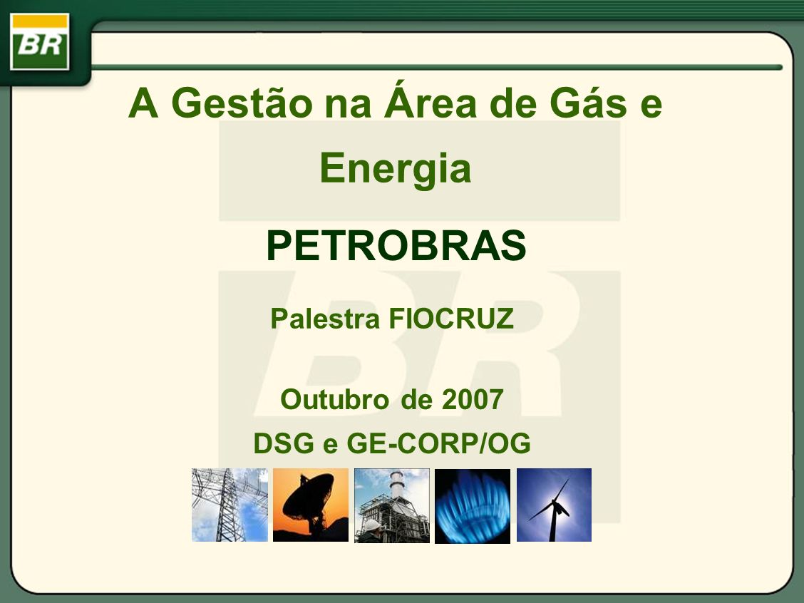 A Gestão na Área de Gás e Energia Outubro de 2007 DSG e GE-CORP/OG PETROBRAS Palestra FIOCRUZ