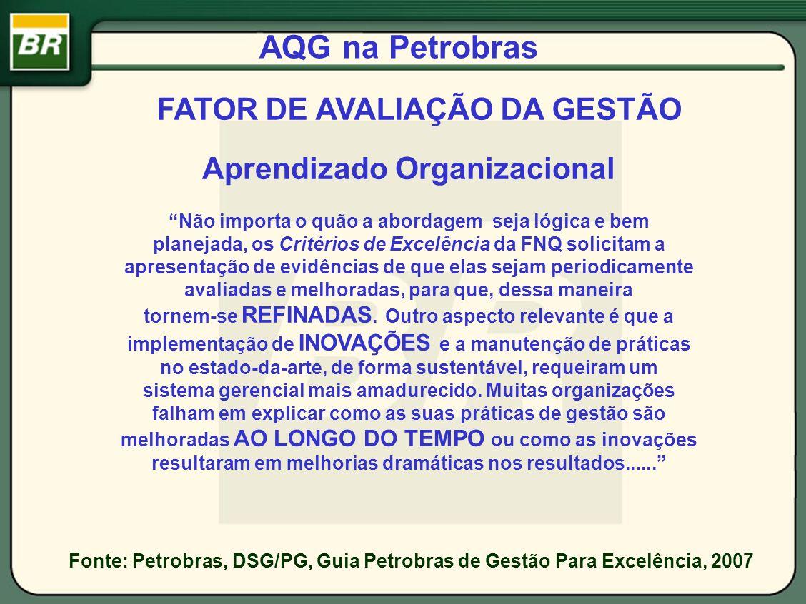AQG na Petrobras Aprendizado Organizacional FATOR DE AVALIAÇÃO DA GESTÃO Fonte: Petrobras, DSG/PG, Guia Petrobras de Gestão Para Excelência, 2007 Não