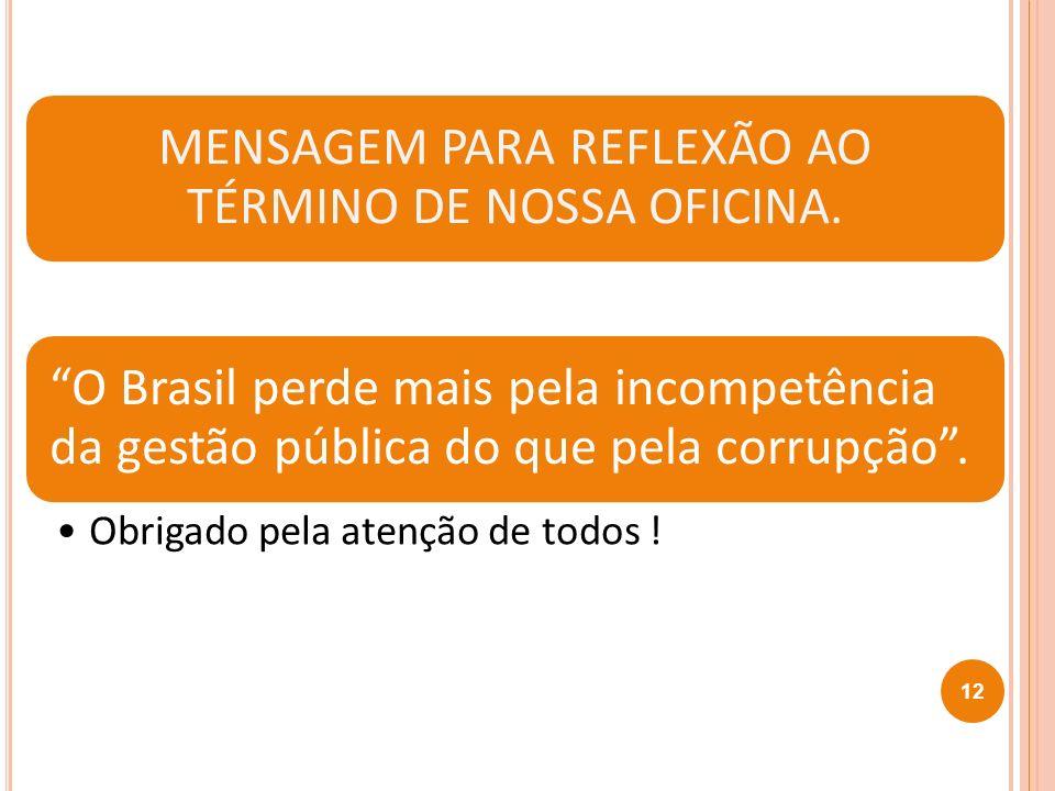 12 MENSAGEM PARA REFLEXÃO AO TÉRMINO DE NOSSA OFICINA. O Brasil perde mais pela incompetência da gestão pública do que pela corrupção. Obrigado pela a