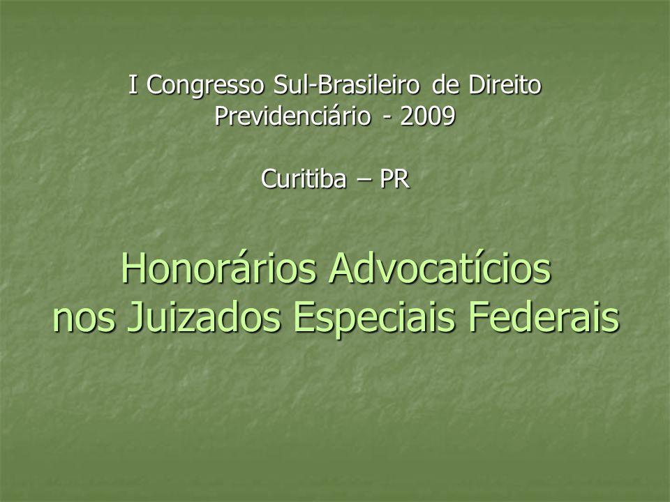 I Congresso Sul-Brasileiro de Direito Previdenciário - 2009 Curitiba – PR Honorários Advocatícios nos Juizados Especiais Federais