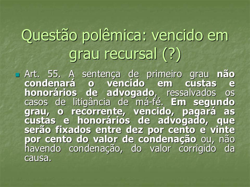 Questão polêmica: vencido em grau recursal (?) Art. 55. A sentença de primeiro grau não condenará o vencido em custas e honorários de advogado, ressal