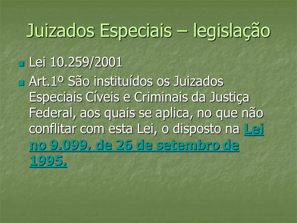 Juizados Especiais – legislação Lei 10.259/2001 Lei 10.259/2001 Art.1º São instituídos os Juizados Especiais Cíveis e Criminais da Justiça Federal, ao