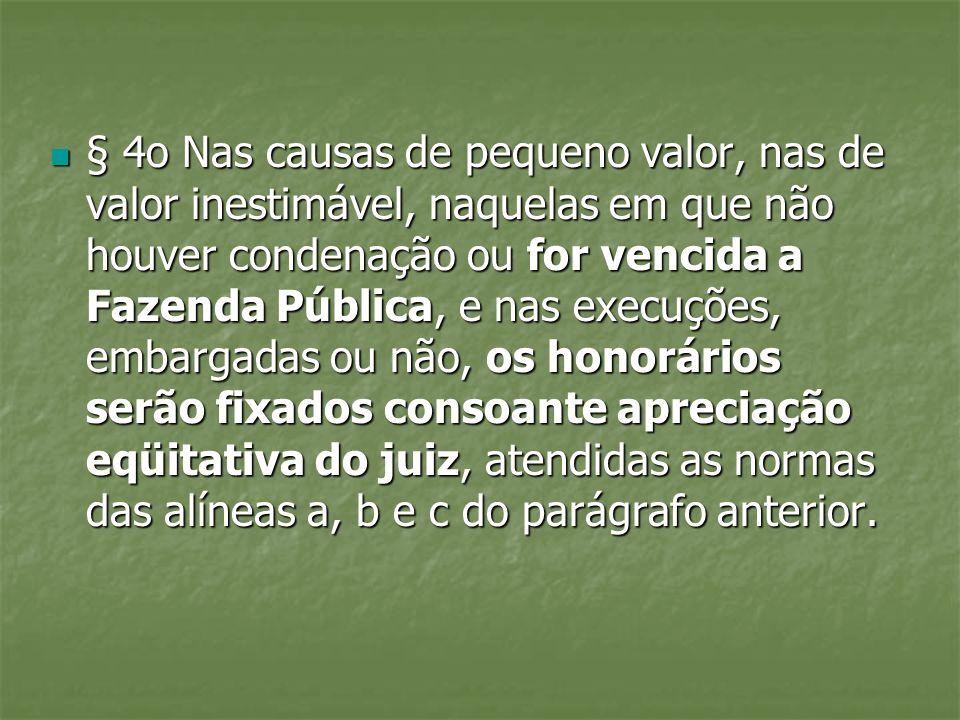 § 4o Nas causas de pequeno valor, nas de valor inestimável, naquelas em que não houver condenação ou for vencida a Fazenda Pública, e nas execuções, e