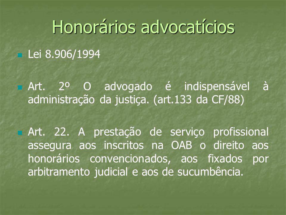 Honorários advocatícios Lei 8.906/1994 Art. 2º O advogado é indispensável à administração da justiça. (art.133 da CF/88) Art. 22. A prestação de servi
